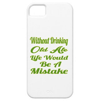 Without drinking Old Ale life would be a mistake iPhone 5 Cases