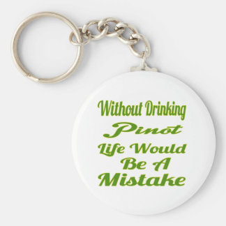 Without drinking Pinot life would be a mistake Key Chain