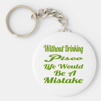 Without drinking Pisco life would be a mistake Key Chain