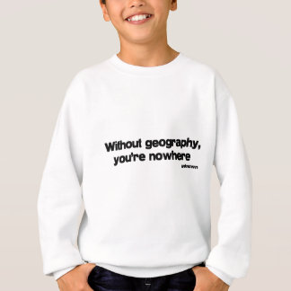 Without Geography quote Sweatshirt