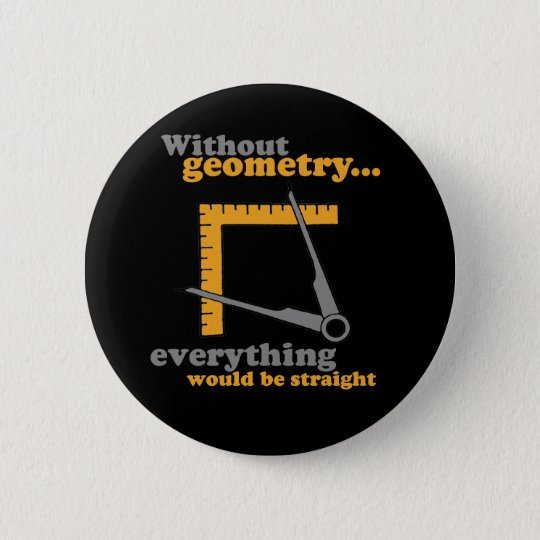 WITHOUT GEOMETRY EVERYTHING WOULD BE STRAIGHT 6 CM ROUND BADGE
