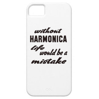 Without harmonica life would be a mistake case for the iPhone 5