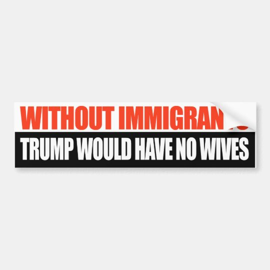 Without Immigrants Trump would have no wives -.png Bumper Sticker