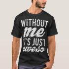 Without Me It's Just Aweso Dark T-Shirt
