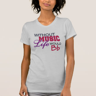 Without Music Life Would Bb Tee Shirt
