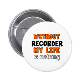 WITHOUT RECORDER LIFE IS NOTHING 6 CM ROUND BADGE