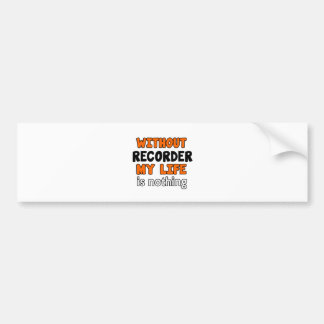 WITHOUT RECORDER LIFE IS NOTHING BUMPER STICKER