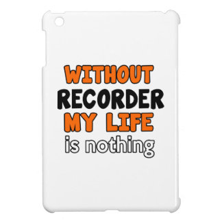 WITHOUT RECORDER LIFE IS NOTHING CASE FOR THE iPad MINI