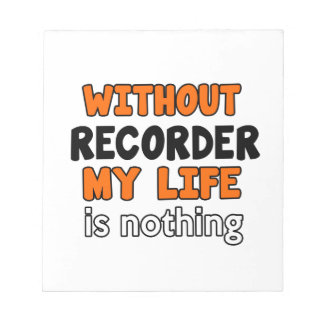 WITHOUT RECORDER LIFE IS NOTHING SCRATCH PADS