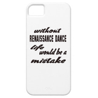 Without Renaissance dance life would be a mistake Case For The iPhone 5