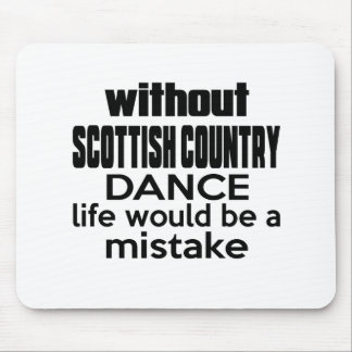 WITHOUT SCOTTISH COUNTRY DANCING , LIFE WOULD BE A MOUSE PAD