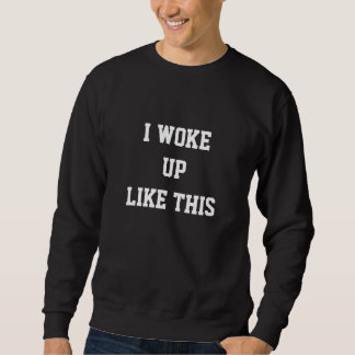 Woke Up Like This Sweatshirt