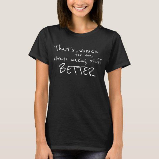 Women Always Making Stuff Better Funny True T-Shirt