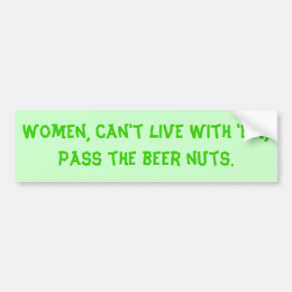 Women, can't live with 'em, pass the beer nuts. bumper sticker