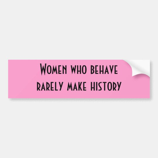 Women who behave rarely make history bumper sticker
