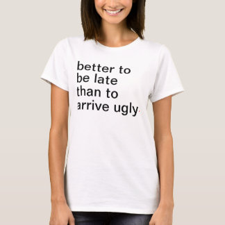 Women's better to be late than to arrive ugly. T-Shirt