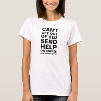 Women's Can't get out of bed send help or coffee T-Shirt