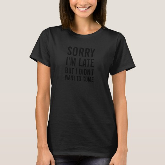 Women's Sorry I'm late but I didn't want