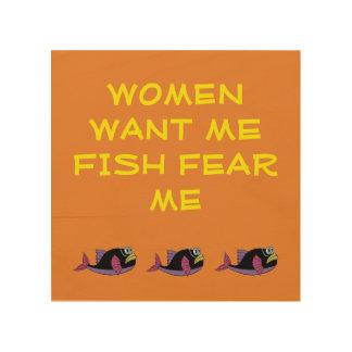 WOOD WALL ART - WOMEN WANT ME FISH FEAR ME WOOD PRINTS