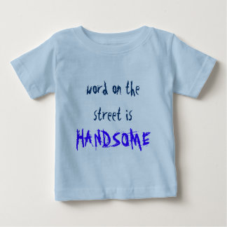 word on the street is . . HANDSOME Baby T-Shirt