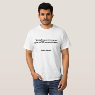 """Work gives you meaning and purpose and life is em T-Shirt"