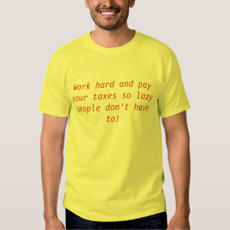 Work hard and pay your taxes so lazy people don... shirts