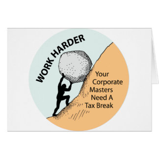 Work Harder Corporate Masters Need A Tax Break Greeting Card
