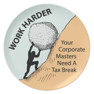 Work Harder Corporate Masters Need A Tax Break Plates