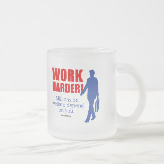 Work Harder. Millions on welfare depend on you Frosted Glass Mug
