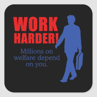 Work Harder. Millions on welfare depend on you. Square Sticker