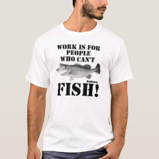 Work is for people who can't fish T-Shirt