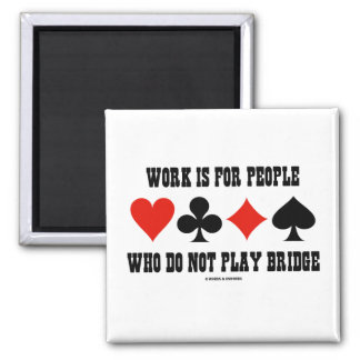 Work Is For People Who Do Not Play Bridge Square Magnet