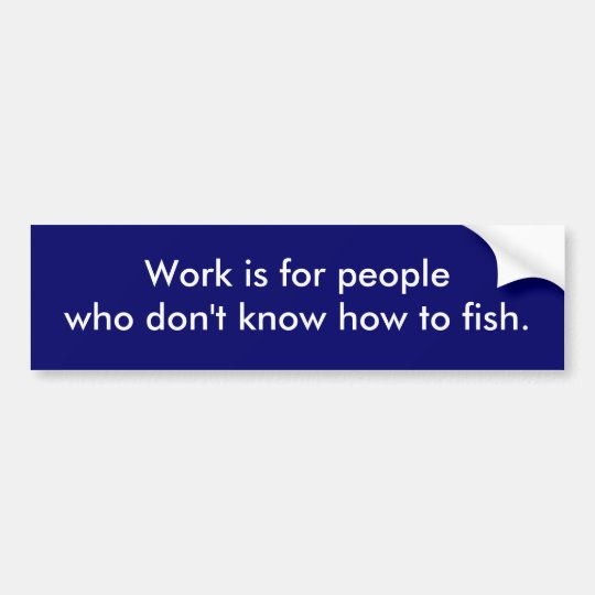 """Work is for peoplewho don't know how to fish."" Bumper Sticker"