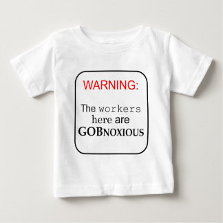 Workers here are...GobNoxious Baby T-Shirt