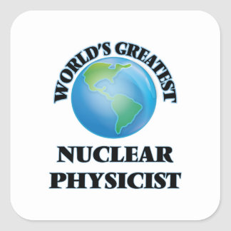 World's Greatest Nuclear Physicist Square Sticker