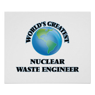 World's Greatest Nuclear Waste Engineer Print