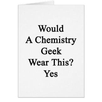 Would A Chemistry Geek Wear This Yes Greeting Cards