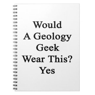 Would A Geology Geek Wear This Yes Spiral Note Book