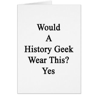 Would A History Geek Wear This Yes Card