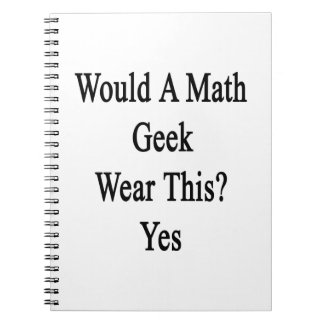 Would A Math Geek Wear This Yes Spiral Note Book