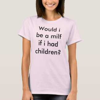 Would i be a milf if i had children? T-Shirt