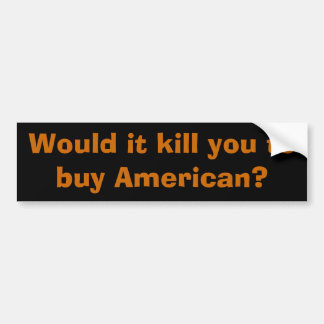 Would it kill you to buy American? Bumper Sticker