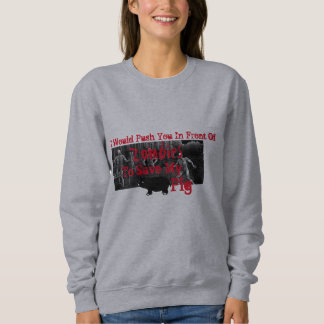 Would Push You In Front Of Zombies To Save My Pig Sweatshirt