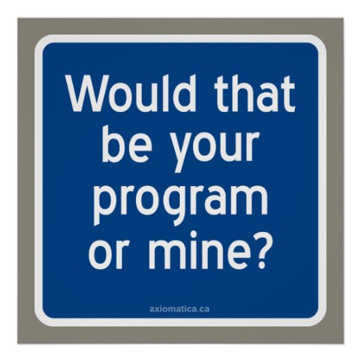 Would that be your program or mine? posters