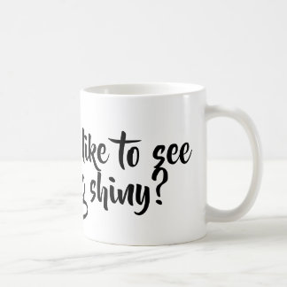 Would you like to see something shiny? coffee mug