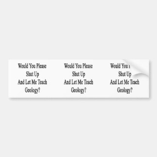 Would You Please Shut Up And Let Me Teach Geology. Bumper Sticker