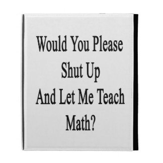 Would You Please Shut Up And Let Me Teach Math iPad Case