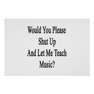 Would You Please Shut Up And Let Me Teach Music Poster