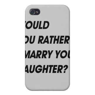 WOULD YOU RATHER I MARRY YOUR DAUGHTER iPhone 4/4S CASE