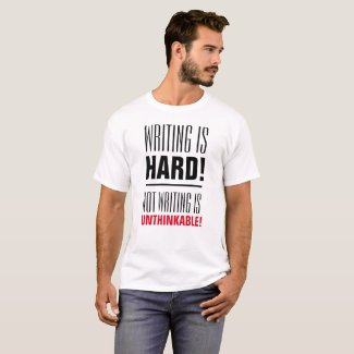 Writing Is Hard, Not Writing Is Unthinkable T-Shirt